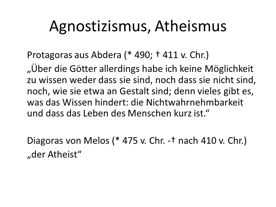 """Agnostizismus, Atheismus Protagoras aus Abdera (* 490; † 411 v. Chr.) """"Über die Götter allerdings habe ich keine Möglichkeit zu wissen weder dass sie"""