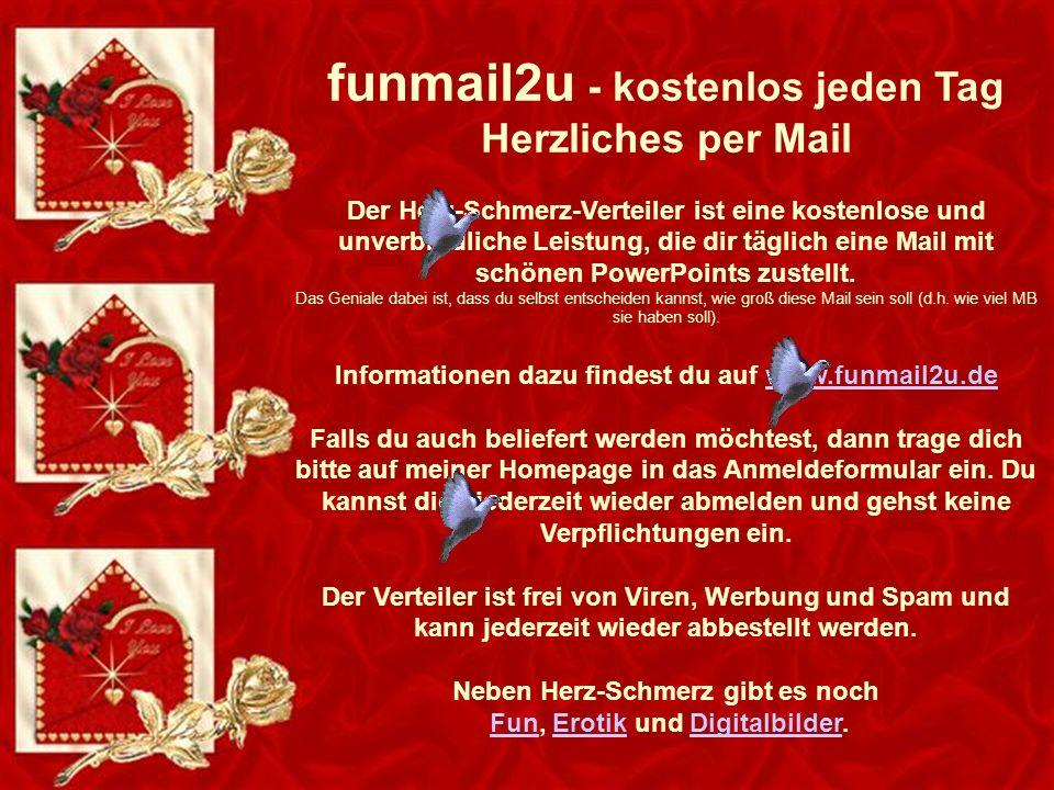 funmail2u - kostenlos jeden Tag Herzliches per Mail Der Herz-Schmerz-Verteiler ist eine kostenlose und unverbindliche Leistung, die dir täglich eine Mail mit schönen PowerPoints zustellt.
