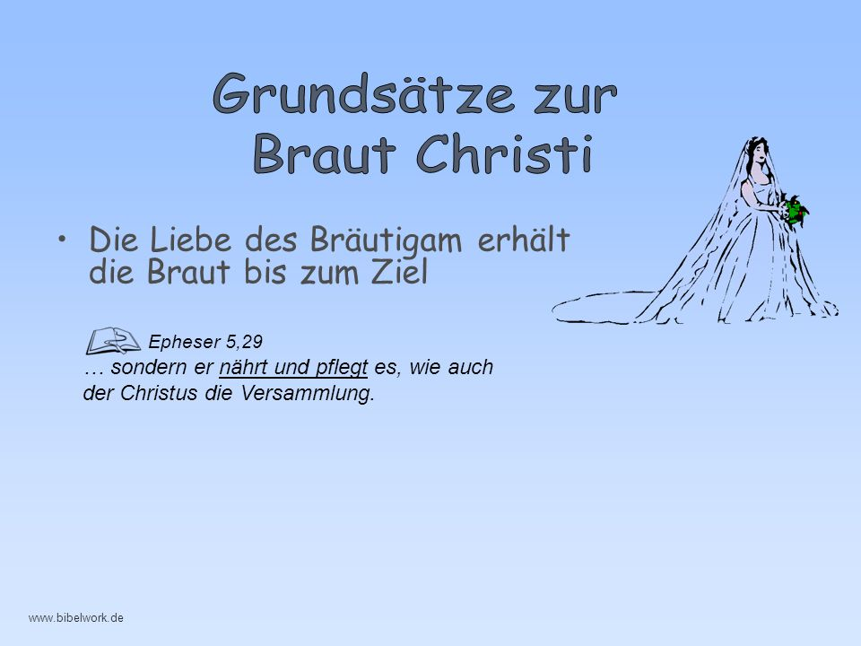 Die Liebe des Bräutigam erhält die Braut bis zum Ziel Epheser 5,29 … sondern er nährt und pflegt es, wie auch der Christus die Versammlung. www.bibelw