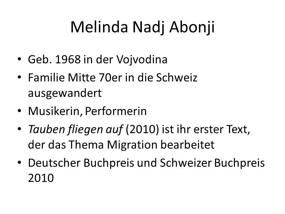 Melinda Nadj Abonji Geb. 1968 in der Vojvodina Familie Mitte 70er in die Schweiz ausgewandert Musikerin, Performerin Tauben fliegen auf (2010) ist ihr