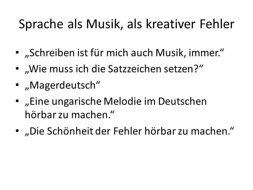 """Sprache als Musik, als kreativer Fehler """"Schreiben ist für mich auch Musik, immer. """"Wie muss ich die Satzzeichen setzen """"Magerdeutsch """"Eine ungarische Melodie im Deutschen hörbar zu machen. """"Die Schönheit der Fehler hörbar zu machen."""
