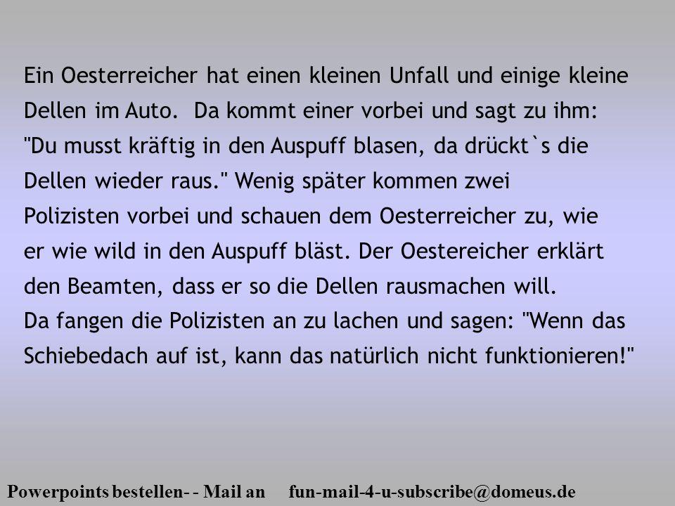 Powerpoints bestellen- - Mail an fun-mail-4-u-subscribe@domeus.de Ein Oesterreicher hat einen kleinen Unfall und einige kleine Dellen im Auto. Da komm