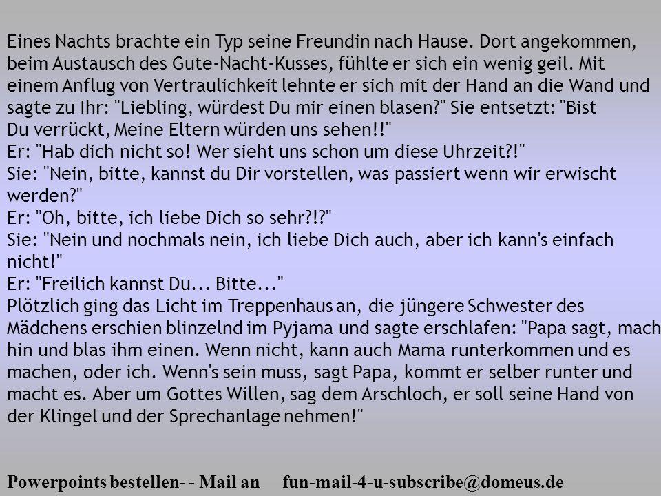 Powerpoints bestellen- - Mail an fun-mail-4-u-subscribe@domeus.de Eines Nachts brachte ein Typ seine Freundin nach Hause. Dort angekommen, beim Austau