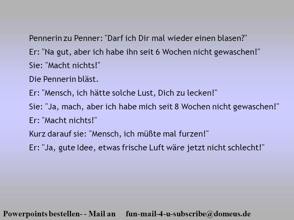 Powerpoints bestellen- - Mail an fun-mail-4-u-subscribe@domeus.de Pennerin zu Penner: