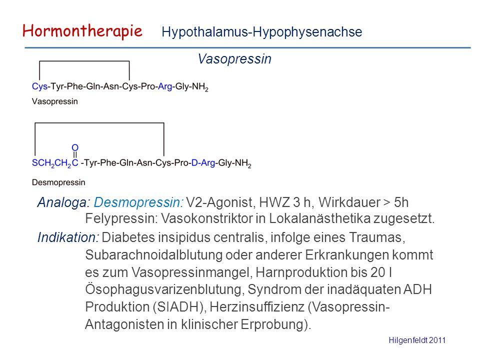 Hormontherapie Hilgenfeldt 2011 Hypothalamus-Hypophysenachse Vasopressin Analoga: Desmopressin: V2-Agonist, HWZ 3 h, Wirkdauer > 5h Felypressin: Vasokonstriktor in Lokalanästhetika zugesetzt.