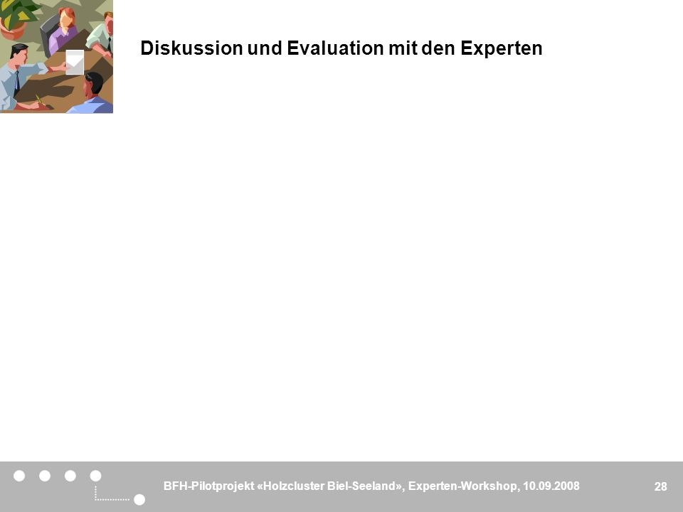 BFH-Pilotprojekt «Holzcluster Biel-Seeland», Experten-Workshop, 10.09.2008 28 Diskussion und Evaluation mit den Experten