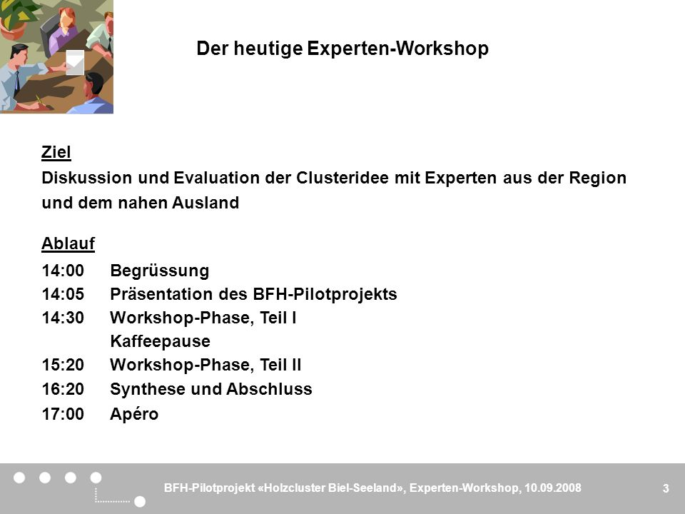 BFH-Pilotprojekt «Holzcluster Biel-Seeland», Experten-Workshop, 10.09.2008 3 Ziel Diskussion und Evaluation der Clusteridee mit Experten aus der Regio