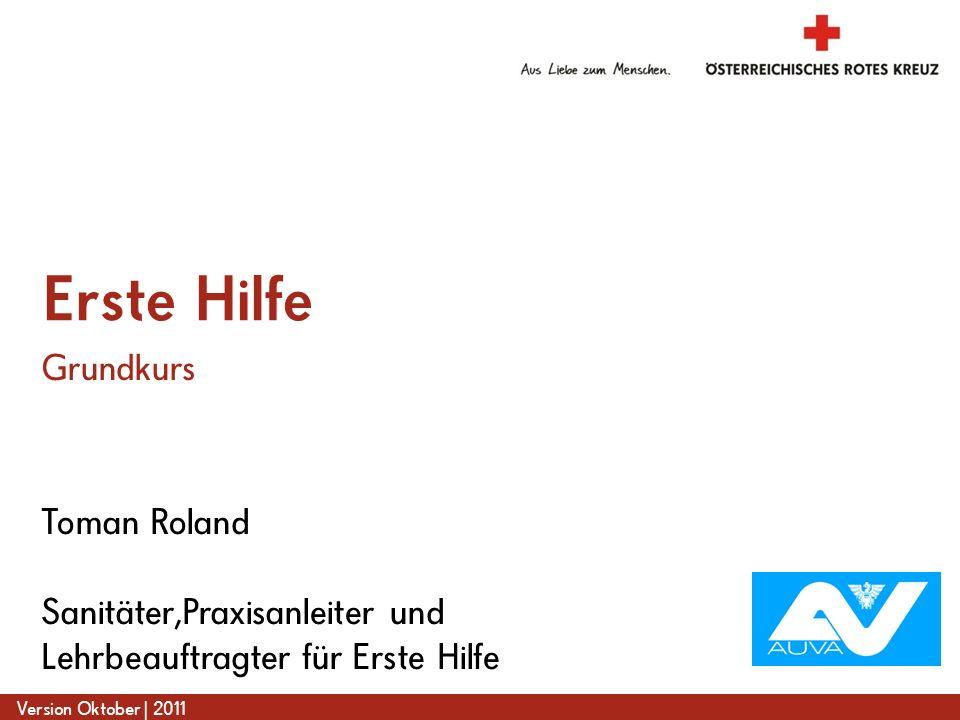 www.roteskreuz.at Version Oktober | 2011 Toman Roland Sanitäter,Praxisanleiter und Lehrbeauftragter für Erste Hilfe Erste Hilfe Grundkurs