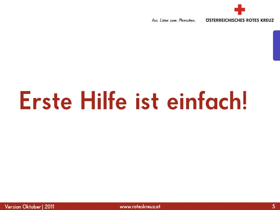 www.roteskreuz.at Version Oktober | 2011 Erste Hilfe ist einfach! 5