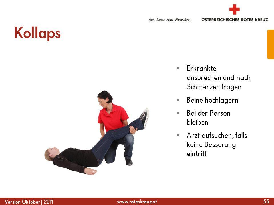 www.roteskreuz.at Version Oktober | 2011 Kollaps 55  Erkrankte ansprechen und nach Schmerzen fragen  Beine hochlagern  Bei der Person bleiben  Arzt aufsuchen, falls keine Besserung eintritt