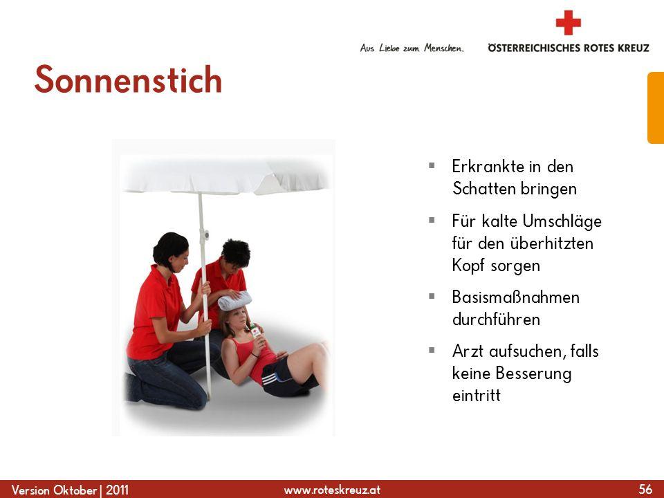 www.roteskreuz.at Version Oktober | 2011 Sonnenstich 56  Erkrankte in den Schatten bringen  Für kalte Umschläge für den überhitzten Kopf sorgen  Basismaßnahmen durchführen  Arzt aufsuchen, falls keine Besserung eintritt