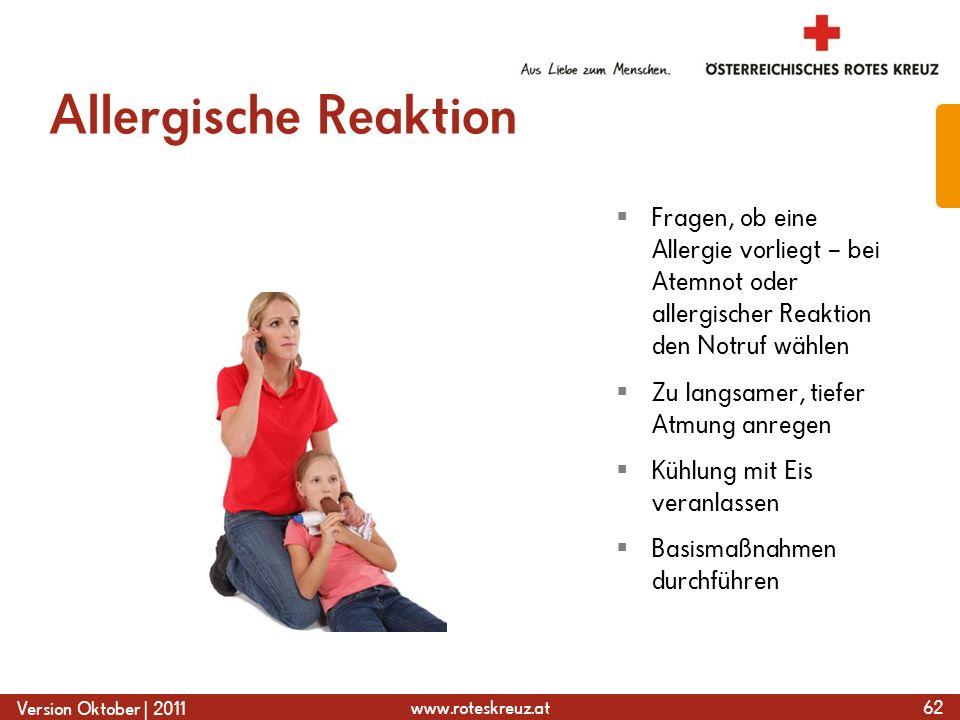 www.roteskreuz.at Version Oktober | 2011 Allergische Reaktion 62  Fragen, ob eine Allergie vorliegt – bei Atemnot oder allergischer Reaktion den Notruf wählen  Zu langsamer, tiefer Atmung anregen  Kühlung mit Eis veranlassen  Basismaßnahmen durchführen