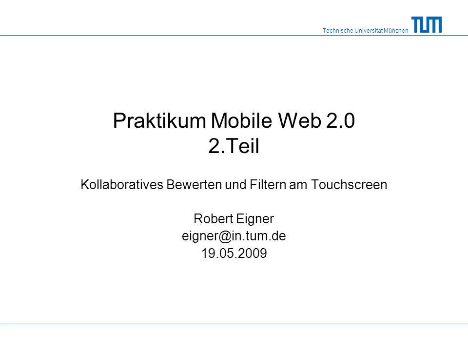 Technische Universität München Praktikum Mobile Web 2.0 2.Teil Kollaboratives Bewerten und Filtern am Touchscreen Robert Eigner eigner@in.tum.de 19.05.2009