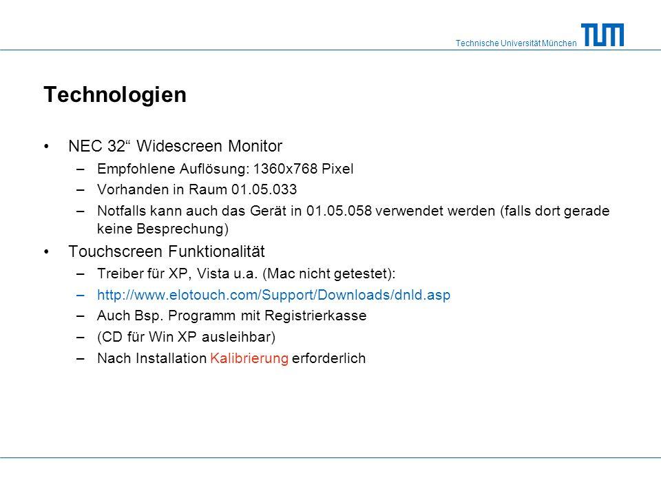 Technische Universität München Technologien NEC 32 Widescreen Monitor –Empfohlene Auflösung: 1360x768 Pixel –Vorhanden in Raum 01.05.033 –Notfalls kann auch das Gerät in 01.05.058 verwendet werden (falls dort gerade keine Besprechung) Touchscreen Funktionalität –Treiber für XP, Vista u.a.