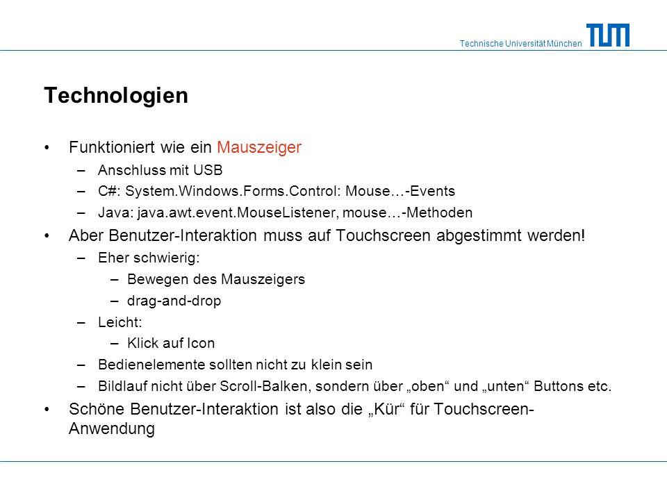 Technische Universität München Technologien Funktioniert wie ein Mauszeiger –Anschluss mit USB –C#: System.Windows.Forms.Control: Mouse…-Events –Java: java.awt.event.MouseListener, mouse…-Methoden Aber Benutzer-Interaktion muss auf Touchscreen abgestimmt werden.