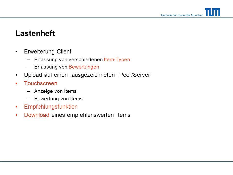 """Technische Universität München Lastenheft Erweiterung Client –Erfassung von verschiedenen Item-Typen –Erfassung von Bewertungen Upload auf einen """"ausgezeichneten Peer/Server Touchscreen –Anzeige von Items –Bewertung von Items Empfehlungsfunktion Download eines empfehlenswerten Items"""