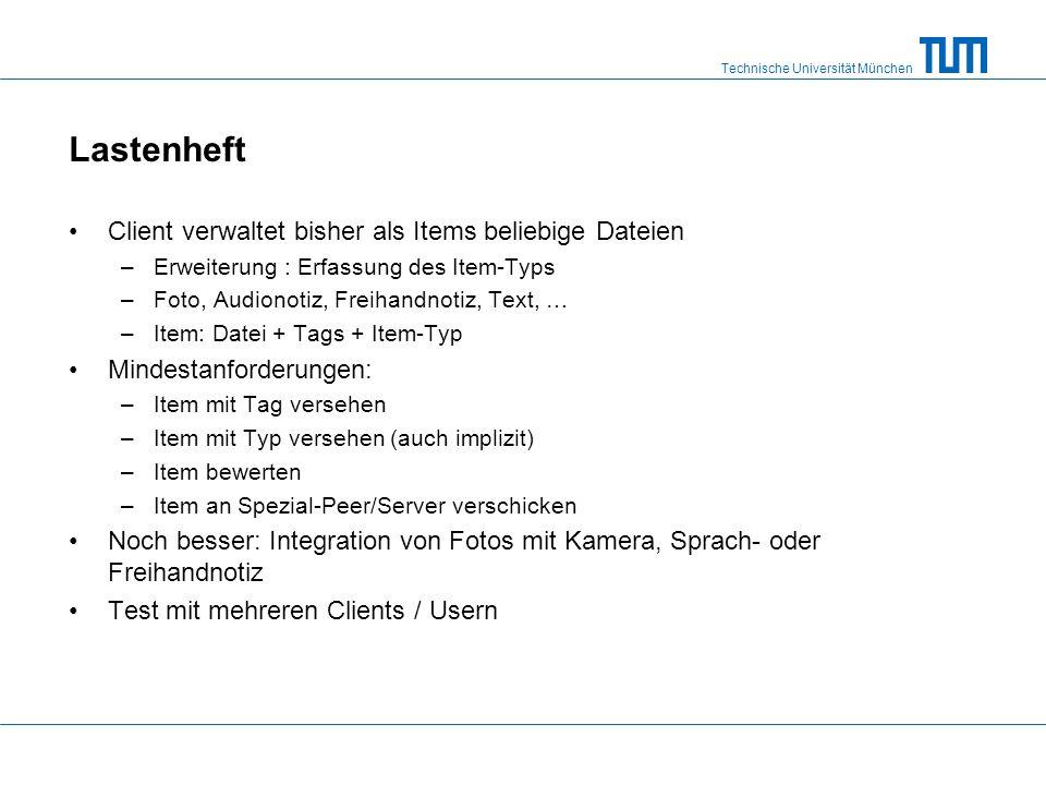 Technische Universität München Lastenheft Client verwaltet bisher als Items beliebige Dateien –Erweiterung : Erfassung des Item-Typs –Foto, Audionotiz, Freihandnotiz, Text, … –Item: Datei + Tags + Item-Typ Mindestanforderungen: –Item mit Tag versehen –Item mit Typ versehen (auch implizit) –Item bewerten –Item an Spezial-Peer/Server verschicken Noch besser: Integration von Fotos mit Kamera, Sprach- oder Freihandnotiz Test mit mehreren Clients / Usern