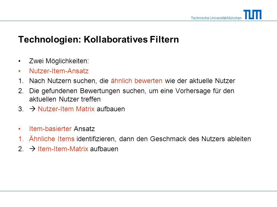 Technische Universität München Technologien: Kollaboratives Filtern Zwei Möglichkeiten: Nutzer-Item-Ansatz 1.Nach Nutzern suchen, die ähnlich bewerten wie der aktuelle Nutzer 2.Die gefundenen Bewertungen suchen, um eine Vorhersage für den aktuellen Nutzer treffen 3.