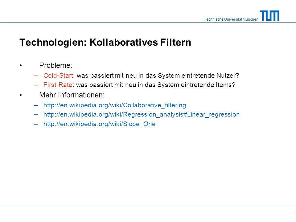 Technische Universität München Technologien: Kollaboratives Filtern Probleme: –Cold-Start: was passiert mit neu in das System eintretende Nutzer.