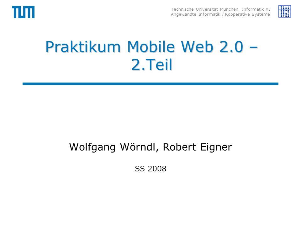 Technische Universität München, Informatik XI Angewandte Informatik / Kooperative Systeme Praktikum Mobile Web 2.0 – 2.Teil Wolfgang Wörndl, Robert Eigner SS 2008