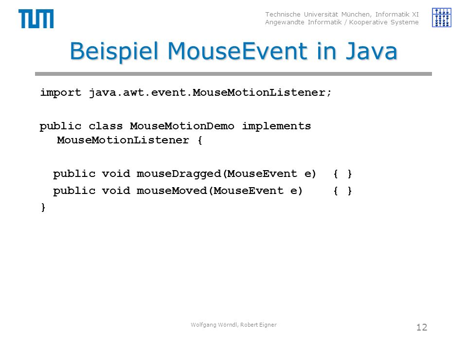 Technische Universität München, Informatik XI Angewandte Informatik / Kooperative Systeme Beispiel MouseEvent in Java import java.awt.event.MouseMotionListener; public class MouseMotionDemo implements MouseMotionListener { public void mouseDragged(MouseEvent e) { } public void mouseMoved(MouseEvent e) { } } Wolfgang Wörndl, Robert Eigner 12
