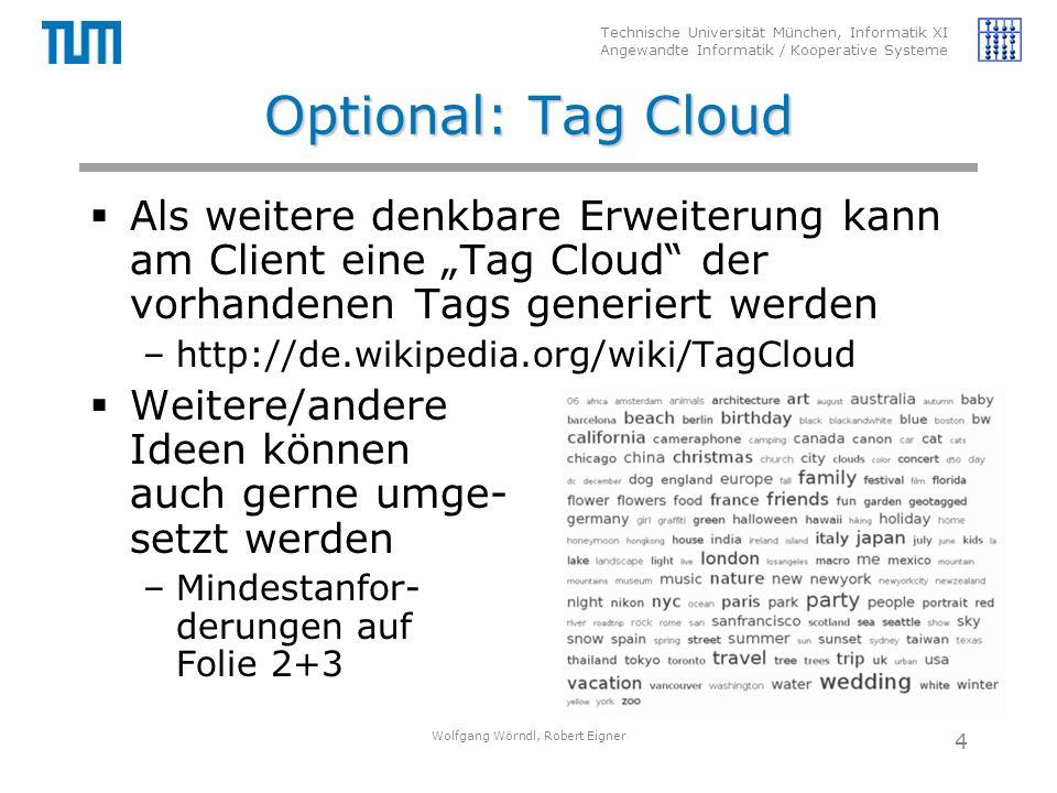 """Technische Universität München, Informatik XI Angewandte Informatik / Kooperative Systeme Optional: Tag Cloud  Als weitere denkbare Erweiterung kann am Client eine """"Tag Cloud der vorhandenen Tags generiert werden –http://de.wikipedia.org/wiki/TagCloud  Weitere/andere Ideen können auch gerne umge- setzt werden –Mindestanfor- derungen auf Folie 2+3 Wolfgang Wörndl, Robert Eigner 4"""