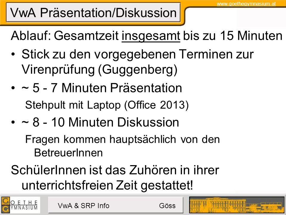 www.goethegymnasium.at VwA & SRP Info Göss VwA Präsentation/Diskussion Ablauf: Gesamtzeit insgesamt bis zu 15 Minuten Stick zu den vorgegebenen Terminen zur Virenprüfung (Guggenberg) ~ 5 - 7 Minuten Präsentation Stehpult mit Laptop (Office 2013) ~ 8 - 10 Minuten Diskussion Fragen kommen hauptsächlich von den BetreuerInnen SchülerInnen ist das Zuhören in ihrer unterrichtsfreien Zeit gestattet!