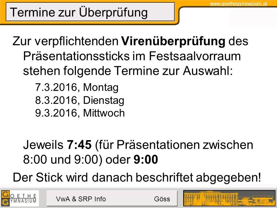 www.goethegymnasium.at VwA & SRP Info Göss Termine zur Überprüfung Zur verpflichtenden Virenüberprüfung des Präsentationssticks im Festsaalvorraum stehen folgende Termine zur Auswahl: 7.3.2016, Montag 8.3.2016, Dienstag 9.3.2016, Mittwoch Jeweils 7:45 (für Präsentationen zwischen 8:00 und 9:00) oder 9:00 Der Stick wird danach beschriftet abgegeben!