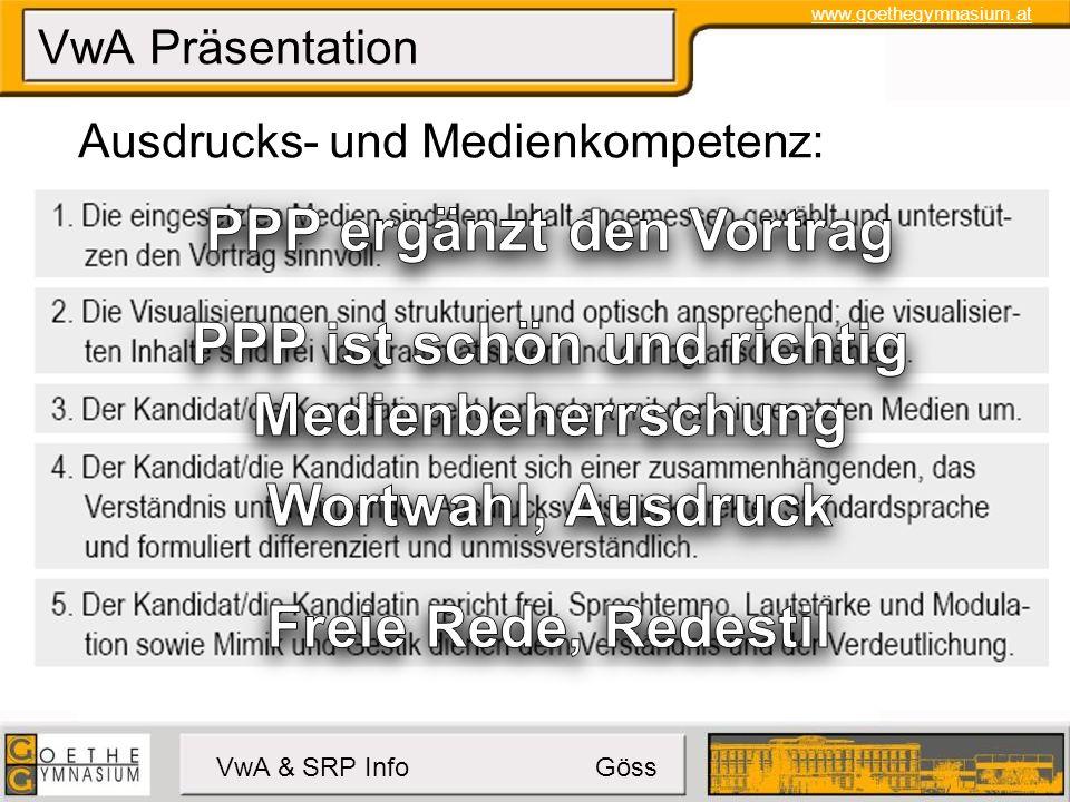 www.goethegymnasium.at VwA & SRP Info Göss VwA Präsentation Erstellungshinweise: Erkennbare Gliederung Fachvokabular, zusammenfassendes Fazit Fokus auf zentrale Ergebnisse und Erkenntnisse Logisch kritische Auseinandersetzung mit den Quellen