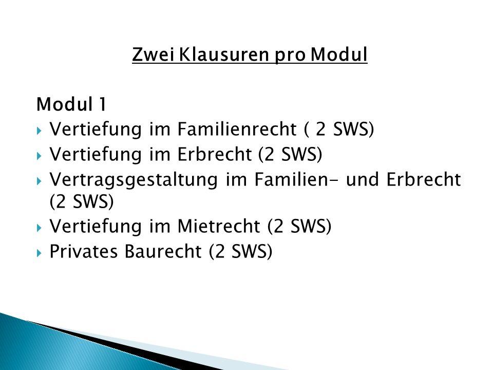 Zwei Klausuren pro Modul Modul 1  Vertiefung im Familienrecht ( 2 SWS)  Vertiefung im Erbrecht (2 SWS)  Vertragsgestaltung im Familien- und Erbrecht (2 SWS)  Vertiefung im Mietrecht (2 SWS)  Privates Baurecht (2 SWS)