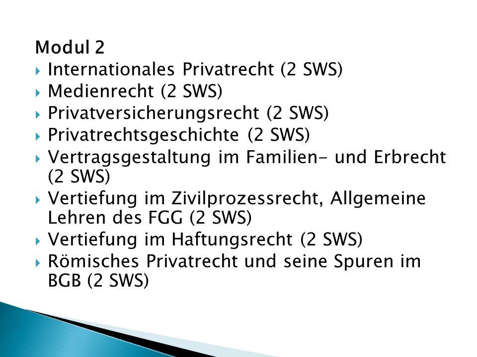 Modul 2  Internationales Privatrecht (2 SWS)  Medienrecht (2 SWS)  Privatversicherungsrecht (2 SWS)  Privatrechtsgeschichte (2 SWS)  Vertragsgestaltung im Familien- und Erbrecht (2 SWS)  Vertiefung im Zivilprozessrecht, Allgemeine Lehren des FGG (2 SWS)  Vertiefung im Haftungsrecht (2 SWS)  Römisches Privatrecht und seine Spuren im BGB (2 SWS)