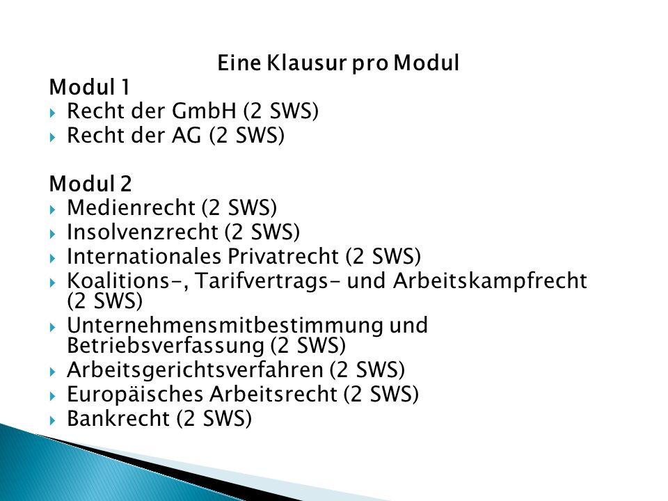 Eine Klausur pro Modul Modul 1  Recht der GmbH (2 SWS)  Recht der AG (2 SWS) Modul 2  Medienrecht (2 SWS)  Insolvenzrecht (2 SWS)  Internationales Privatrecht (2 SWS)  Koalitions-, Tarifvertrags- und Arbeitskampfrecht (2 SWS)  Unternehmensmitbestimmung und Betriebsverfassung (2 SWS)  Arbeitsgerichtsverfahren (2 SWS)  Europäisches Arbeitsrecht (2 SWS)  Bankrecht (2 SWS)