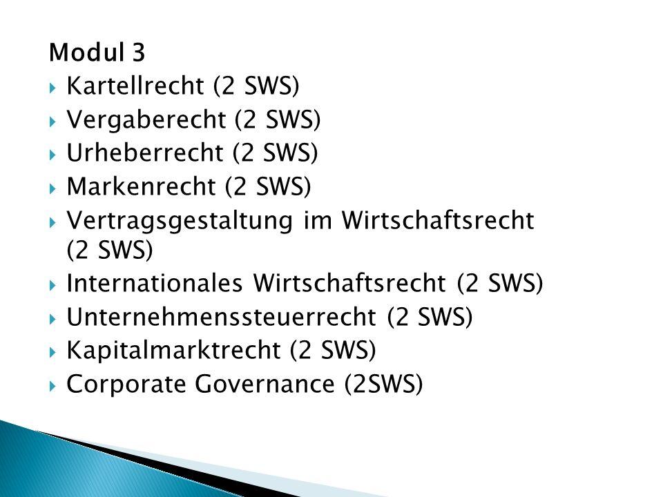 Modul 3  Kartellrecht (2 SWS)  Vergaberecht (2 SWS)  Urheberrecht (2 SWS)  Markenrecht (2 SWS)  Vertragsgestaltung im Wirtschaftsrecht (2 SWS)  Internationales Wirtschaftsrecht (2 SWS)  Unternehmenssteuerrecht (2 SWS)  Kapitalmarktrecht (2 SWS)  Corporate Governance (2SWS)