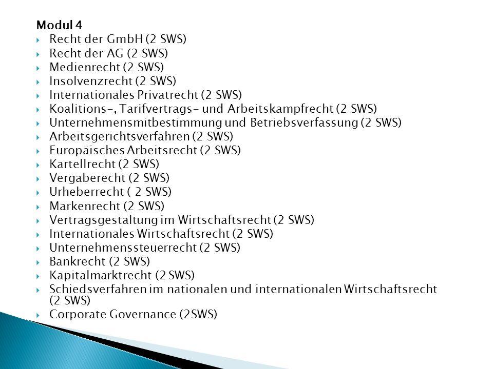 Modul 4  Recht der GmbH (2 SWS)  Recht der AG (2 SWS)  Medienrecht (2 SWS)  Insolvenzrecht (2 SWS)  Internationales Privatrecht (2 SWS)  Koalitions-, Tarifvertrags- und Arbeitskampfrecht (2 SWS)  Unternehmensmitbestimmung und Betriebsverfassung (2 SWS)  Arbeitsgerichtsverfahren (2 SWS)  Europäisches Arbeitsrecht (2 SWS)  Kartellrecht (2 SWS)  Vergaberecht (2 SWS)  Urheberrecht ( 2 SWS)  Markenrecht (2 SWS)  Vertragsgestaltung im Wirtschaftsrecht (2 SWS)  Internationales Wirtschaftsrecht (2 SWS)  Unternehmenssteuerrecht (2 SWS)  Bankrecht (2 SWS)  Kapitalmarktrecht (2 SWS)  Schiedsverfahren im nationalen und internationalen Wirtschaftsrecht (2 SWS)  Corporate Governance (2SWS)