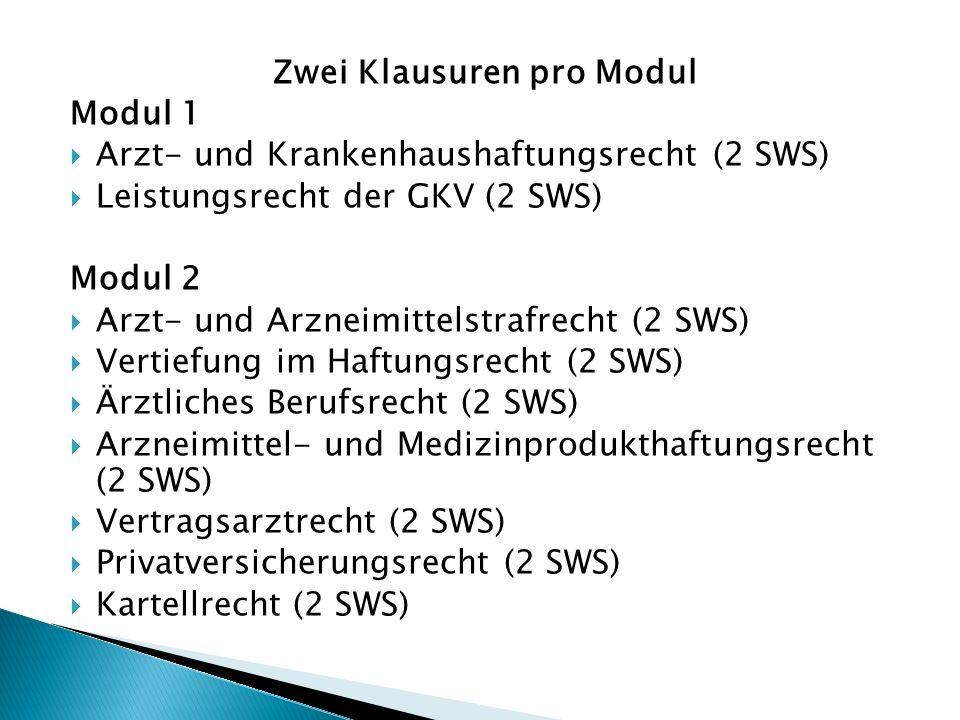 Zwei Klausuren pro Modul Modul 1  Arzt- und Krankenhaushaftungsrecht (2 SWS)  Leistungsrecht der GKV (2 SWS) Modul 2  Arzt- und Arzneimittelstrafrecht (2 SWS)  Vertiefung im Haftungsrecht (2 SWS)  Ärztliches Berufsrecht (2 SWS)  Arzneimittel- und Medizinprodukthaftungsrecht (2 SWS)  Vertragsarztrecht (2 SWS)  Privatversicherungsrecht (2 SWS)  Kartellrecht (2 SWS)