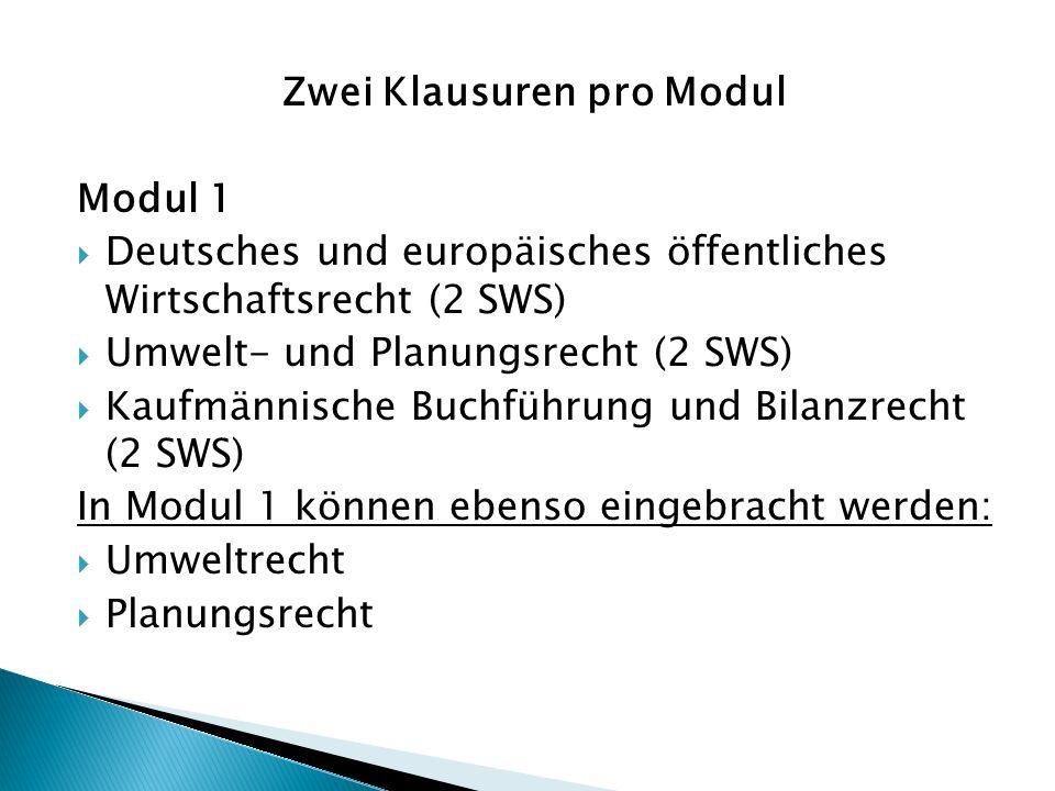 Zwei Klausuren pro Modul Modul 1  Deutsches und europäisches öffentliches Wirtschaftsrecht (2 SWS)  Umwelt- und Planungsrecht (2 SWS)  Kaufmännische Buchführung und Bilanzrecht (2 SWS) In Modul 1 können ebenso eingebracht werden:  Umweltrecht  Planungsrecht