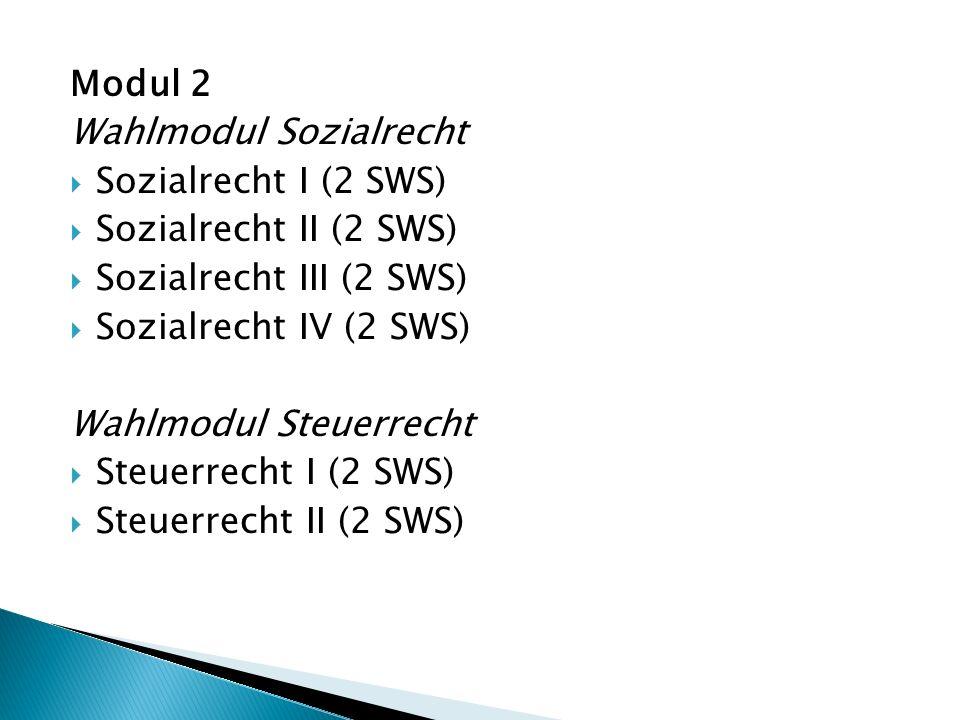 Modul 2 Wahlmodul Sozialrecht  Sozialrecht I (2 SWS)  Sozialrecht II (2 SWS)  Sozialrecht III (2 SWS)  Sozialrecht IV (2 SWS) Wahlmodul Steuerrecht  Steuerrecht I (2 SWS)  Steuerrecht II (2 SWS)