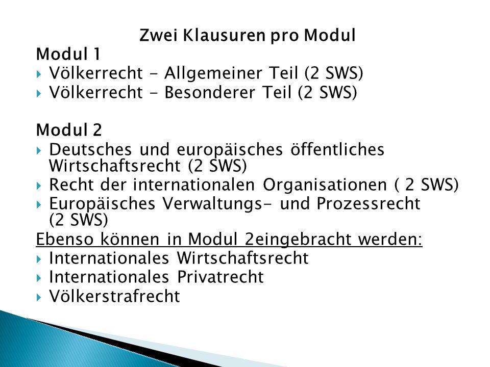 Zwei Klausuren pro Modul Modul 1  Völkerrecht - Allgemeiner Teil (2 SWS)  Völkerrecht - Besonderer Teil (2 SWS) Modul 2  Deutsches und europäisches öffentliches Wirtschaftsrecht (2 SWS)  Recht der internationalen Organisationen ( 2 SWS)  Europäisches Verwaltungs- und Prozessrecht (2 SWS) Ebenso können in Modul 2eingebracht werden:  Internationales Wirtschaftsrecht  Internationales Privatrecht  Völkerstrafrecht