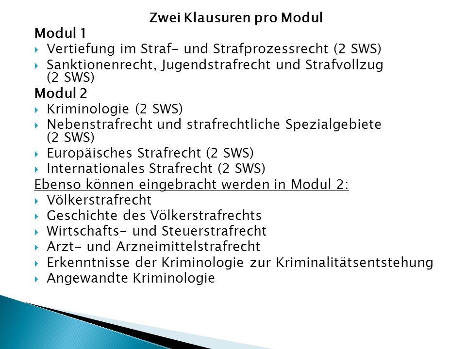 Zwei Klausuren pro Modul Modul 1  Vertiefung im Straf- und Strafprozessrecht (2 SWS)  Sanktionenrecht, Jugendstrafrecht und Strafvollzug (2 SWS) Modul 2  Kriminologie (2 SWS)  Nebenstrafrecht und strafrechtliche Spezialgebiete (2 SWS)  Europäisches Strafrecht (2 SWS)  Internationales Strafrecht (2 SWS) Ebenso können eingebracht werden in Modul 2:  Völkerstrafrecht  Geschichte des Völkerstrafrechts  Wirtschafts- und Steuerstrafrecht  Arzt- und Arzneimittelstrafrecht  Erkenntnisse der Kriminologie zur Kriminalitätsentstehung  Angewandte Kriminologie