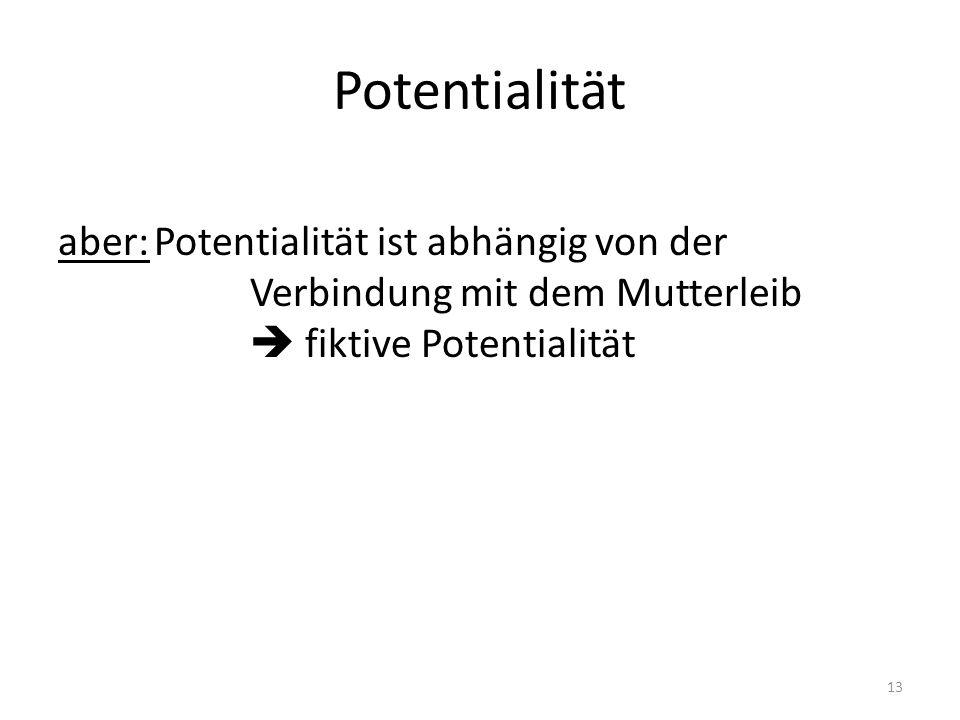 Potentialität aber:Potentialität ist abhängig von der Verbindung mit dem Mutterleib  fiktive Potentialität 13