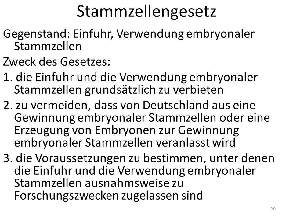 Stammzellengesetz Gegenstand: Einfuhr, Verwendung embryonaler Stammzellen Zweck des Gesetzes: 1.