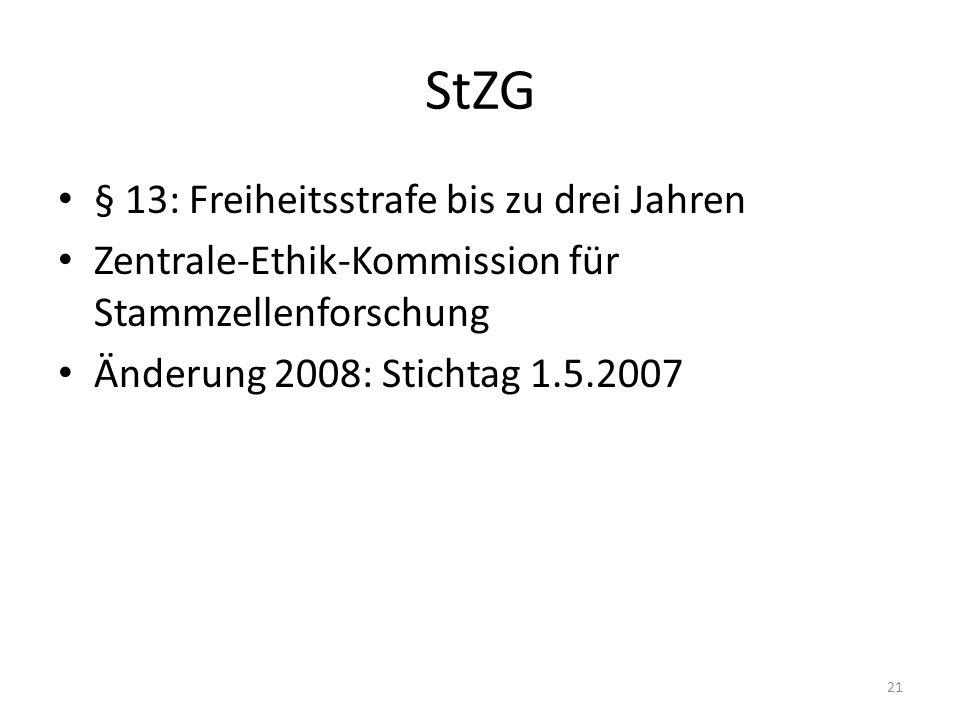 StZG § 13: Freiheitsstrafe bis zu drei Jahren Zentrale-Ethik-Kommission für Stammzellenforschung Änderung 2008: Stichtag 1.5.2007 21