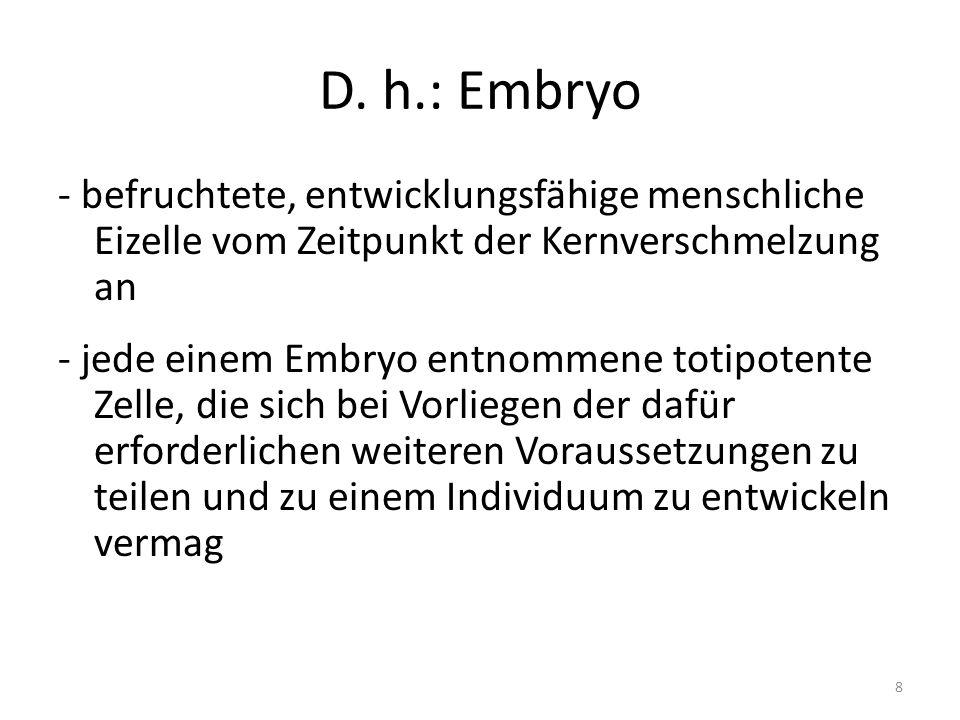 D. h.: Embryo - befruchtete, entwicklungsfähige menschliche Eizelle vom Zeitpunkt der Kernverschmelzung an - jede einem Embryo entnommene totipotente