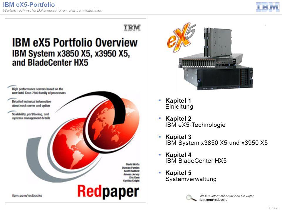 Slide 26 IBM eX5-Portfolio Weitere technische Dokumentationen und Lernmaterialien  Kapitel 1 Einleitung  Kapitel 2 IBM eX5-Technologie  Kapitel 3 IBM System x3850 X5 und x3950 X5  Kapitel 4 IBM BladeCenter HX5  Kapitel 5 Systemverwaltung Weitere Informationen finden Sie unter ibm.com/redbooks
