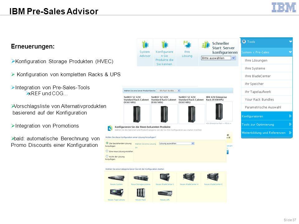 Slide 37 Erneuerungen:  Konfiguration Storage Produkten (HVEC)  Konfiguration von kompletten Racks & UPS  Integration von Pre-Sales-Tools  xREF und COG…  Vorschlagsliste von Alternativprodukten basierend auf der Konfiguration  Integration von Promotions  bald: automatische Berechnung von Promo Discounts einer Konfiguration IBM Pre-Sales Advisor