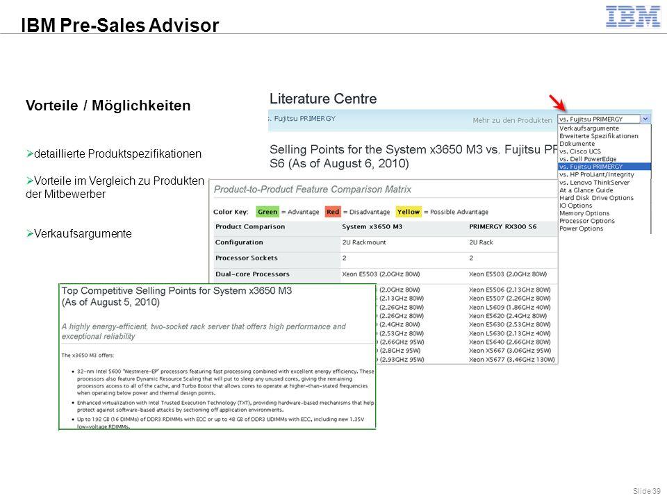 Slide 39 Vorteile / Möglichkeiten  detaillierte Produktspezifikationen  Vorteile im Vergleich zu Produkten der Mitbewerber  Verkaufsargumente IBM Pre-Sales Advisor