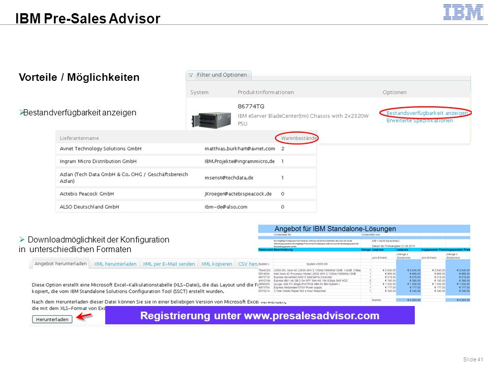 Slide 41 Vorteile / Möglichkeiten  Bestandverfügbarkeit anzeigen  Downloadmöglichkeit der Konfiguration in unterschiedlichen Formaten Registrierung unter www.presalesadvisor.com IBM Pre-Sales Advisor