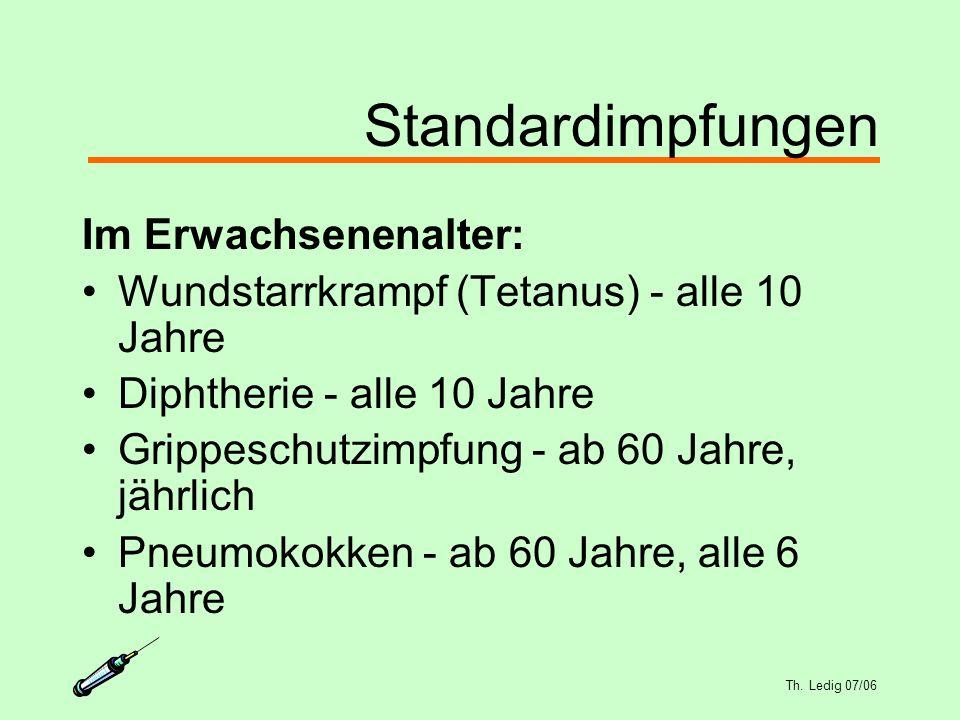 Th. Ledig 07/06 Standardimpfungen Im Erwachsenenalter: Wundstarrkrampf (Tetanus) - alle 10 Jahre Diphtherie - alle 10 Jahre Grippeschutzimpfung - ab 6