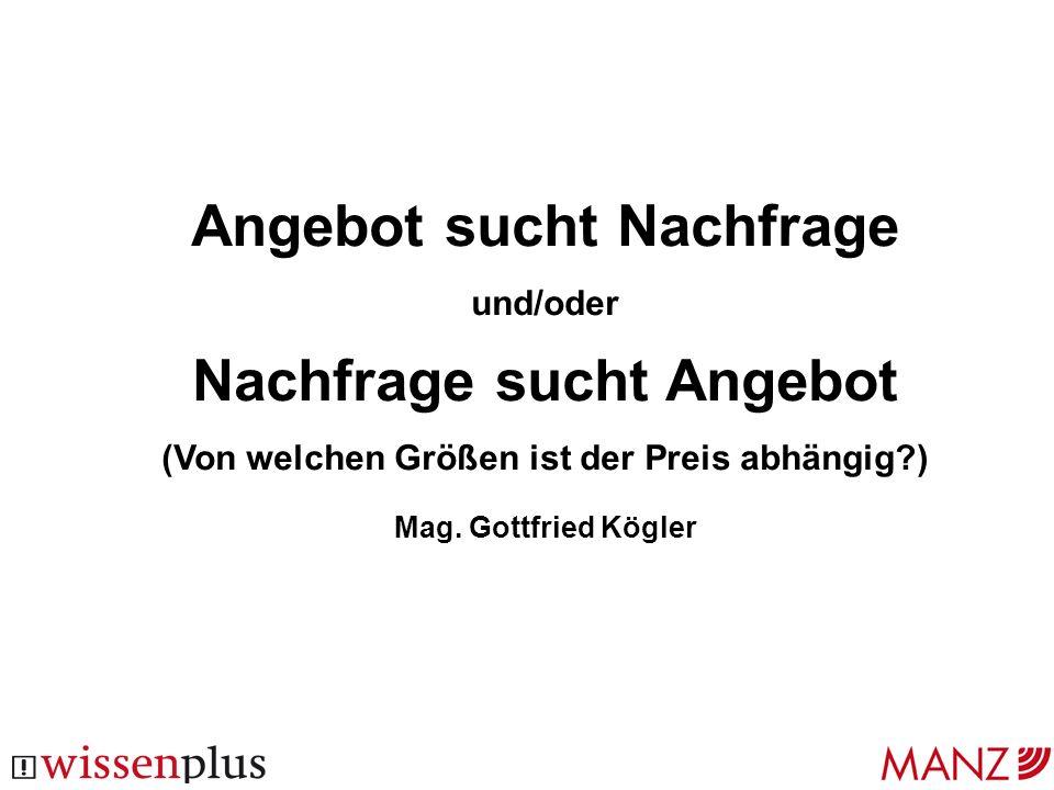 Angebot sucht Nachfrage und/oder Nachfrage sucht Angebot (Von welchen Größen ist der Preis abhängig?) Mag. Gottfried Kögler