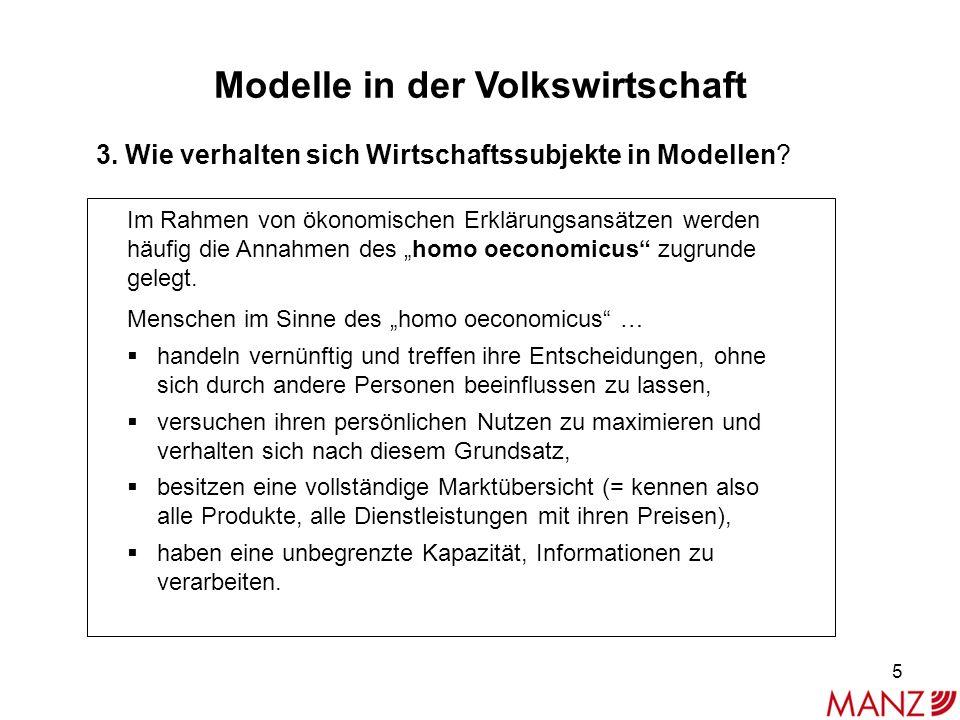 Modelle in der Volkswirtschaft 3. Wie verhalten sich Wirtschaftssubjekte in Modellen? Im Rahmen von ökonomischen Erklärungsansätzen werden häufig die